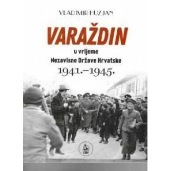 VLADIMIR HUZJAN : VARAŽDIN U VRIJEME NEZAVISNE DRŽAVE HRVATSKE 1941-1945.